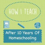 How I Teach, After 10 Years Of Homeschooling